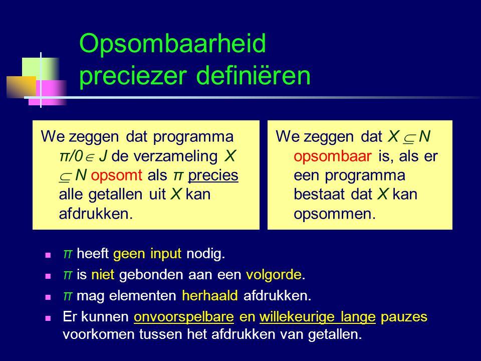 Logica voor InformaticaG.A.W. Vreeswijk54 Opsombaarheid preciezer definiëren We zeggen dat X  N opsombaar is, als er een programma bestaat dat X kan