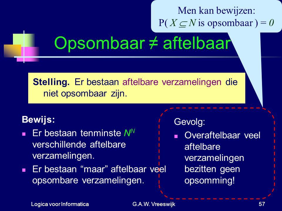 """Logica voor InformaticaG.A.W. Vreeswijk57 Opsombaar ≠ aftelbaar Bewijs: Er bestaan tenminste N N verschillende aftelbare verzamelingen. Er bestaan """"ma"""