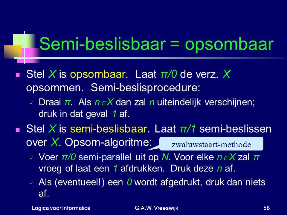 Logica voor InformaticaG.A.W. Vreeswijk58 Semi-beslisbaar = opsombaar Stel X is opsombaar. Laat π/0 de verz. X opsommen. Semi-beslisprocedure: Draai π