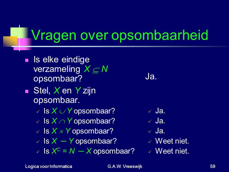 Logica voor InformaticaG.A.W. Vreeswijk59 Vragen over opsombaarheid Is elke eindige verzameling X  N opsombaar? Stel, X en Y zijn opsombaar. Is X  Y