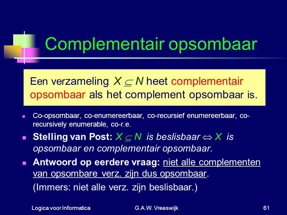 Logica voor InformaticaG.A.W. Vreeswijk61 Complementair opsombaar Co-opsombaar, co-enumereerbaar, co-recursief enumereerbaar, co- recursively enumerab