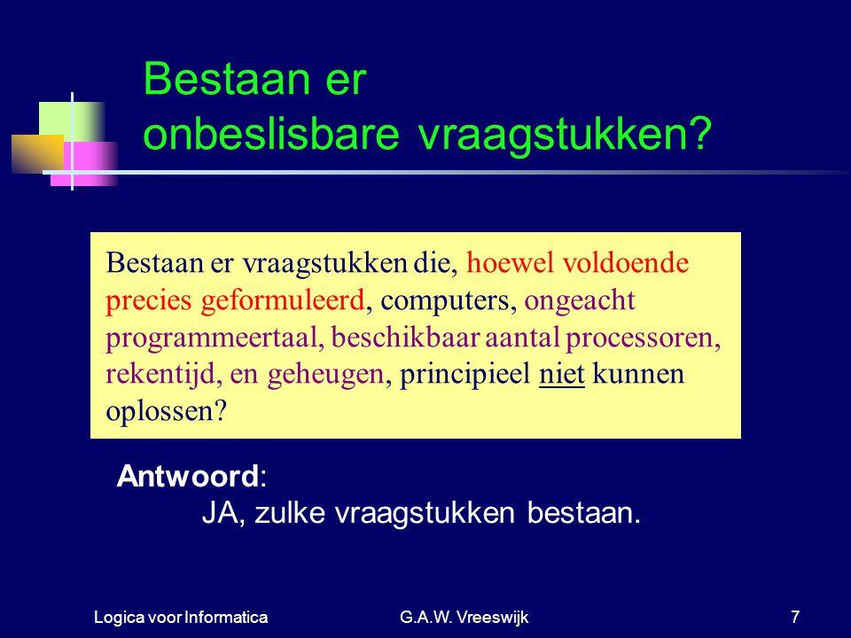 Logica voor InformaticaG.A.W. Vreeswijk7 Bestaan er onbeslisbare vraagstukken? Bestaan er vraagstukken die, hoewel voldoende precies geformuleerd, com