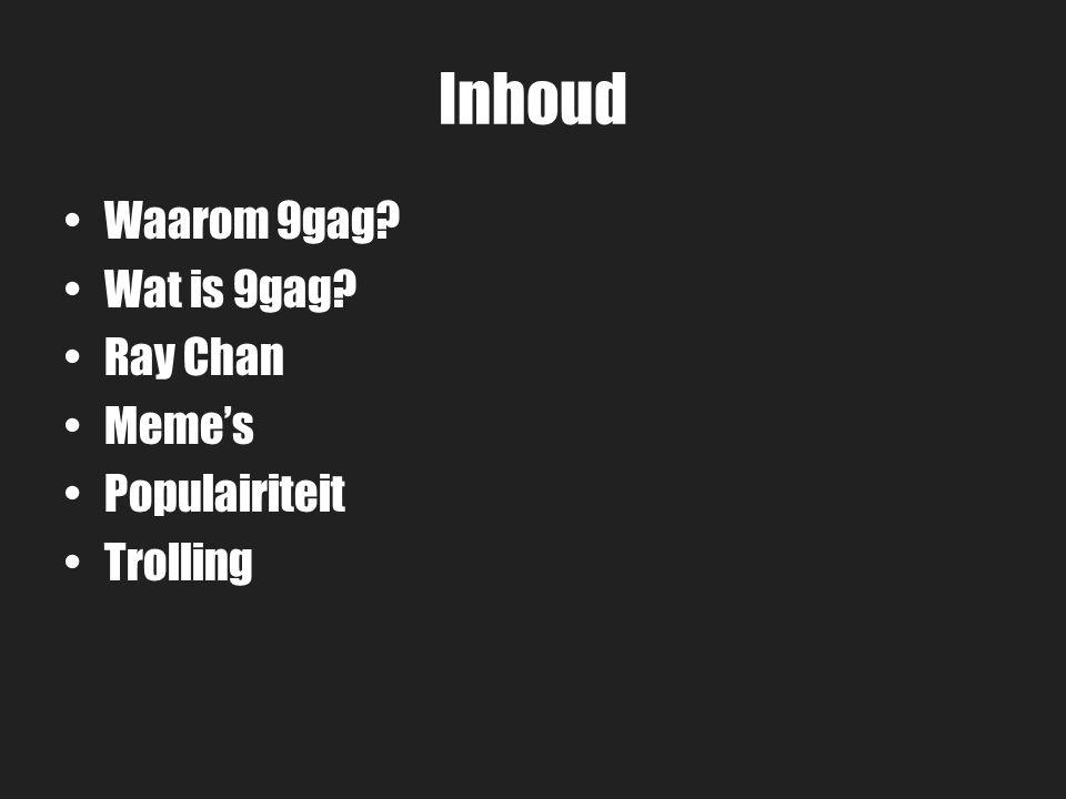 Inhoud Waarom 9gag? Wat is 9gag? Ray Chan Meme's Populairiteit Trolling