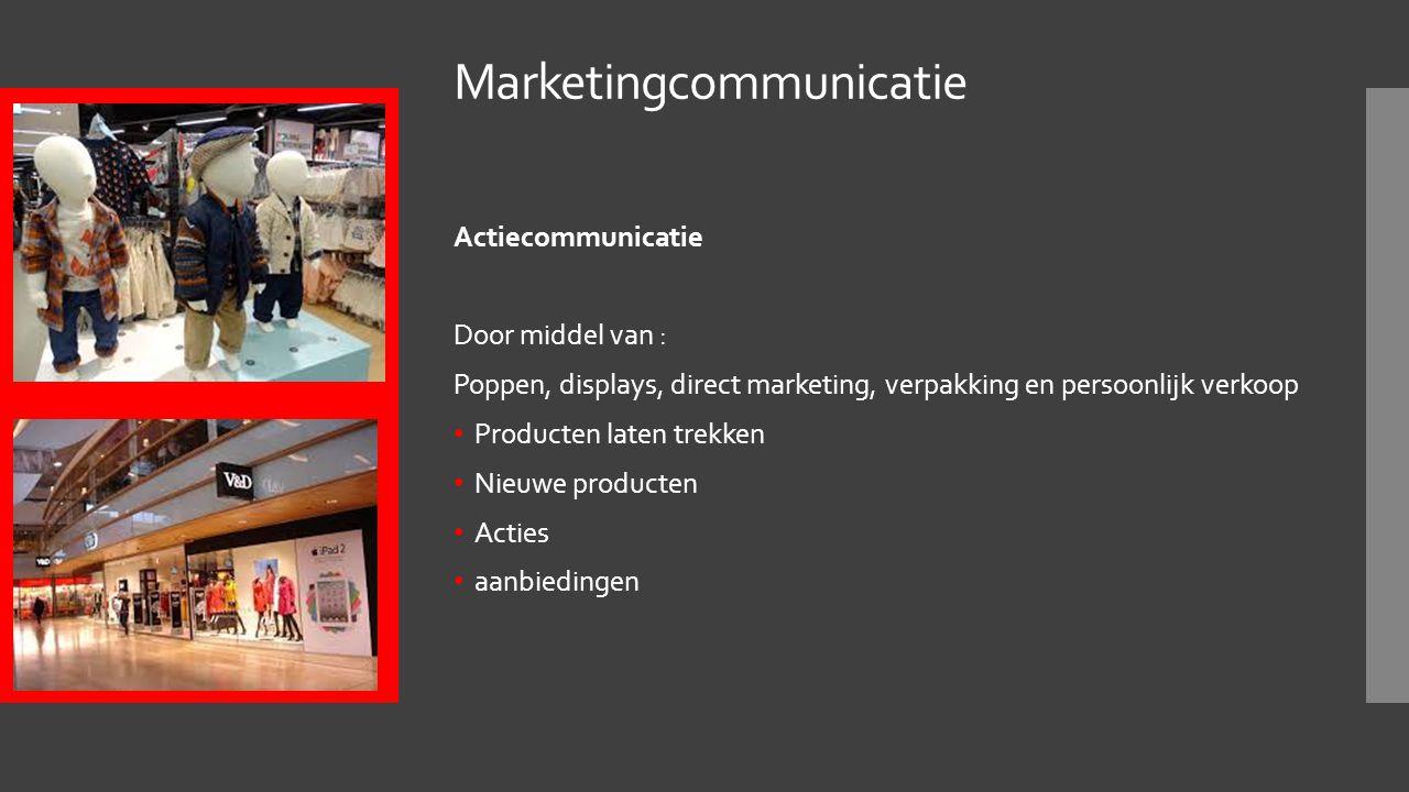 Marketingcommunicatie Actiecommunicatie Door middel van : Poppen, displays, direct marketing, verpakking en persoonlijk verkoop Producten laten trekken Nieuwe producten Acties aanbiedingen