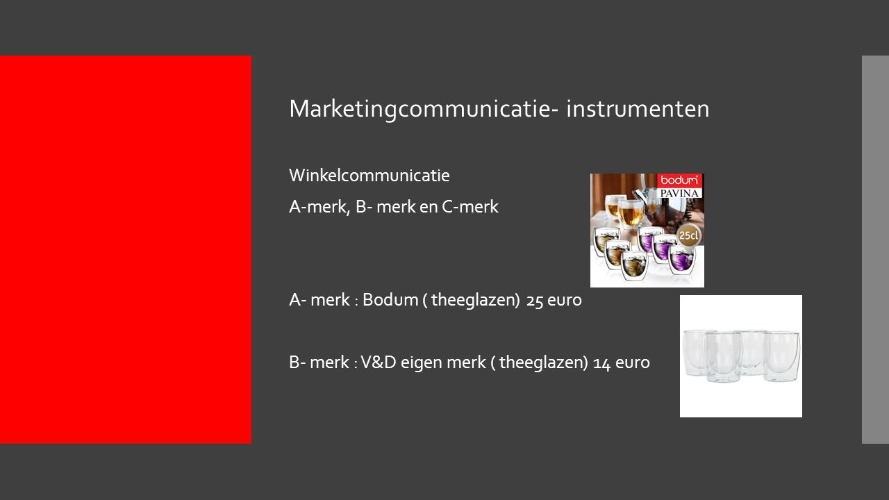 Marketingcommunicatie- instrumenten Winkelcommunicatie A-merk, B- merk en C-merk A- merk : Bodum ( theeglazen) 25 euro B- merk : V&D eigen merk ( theeglazen) 14 euro