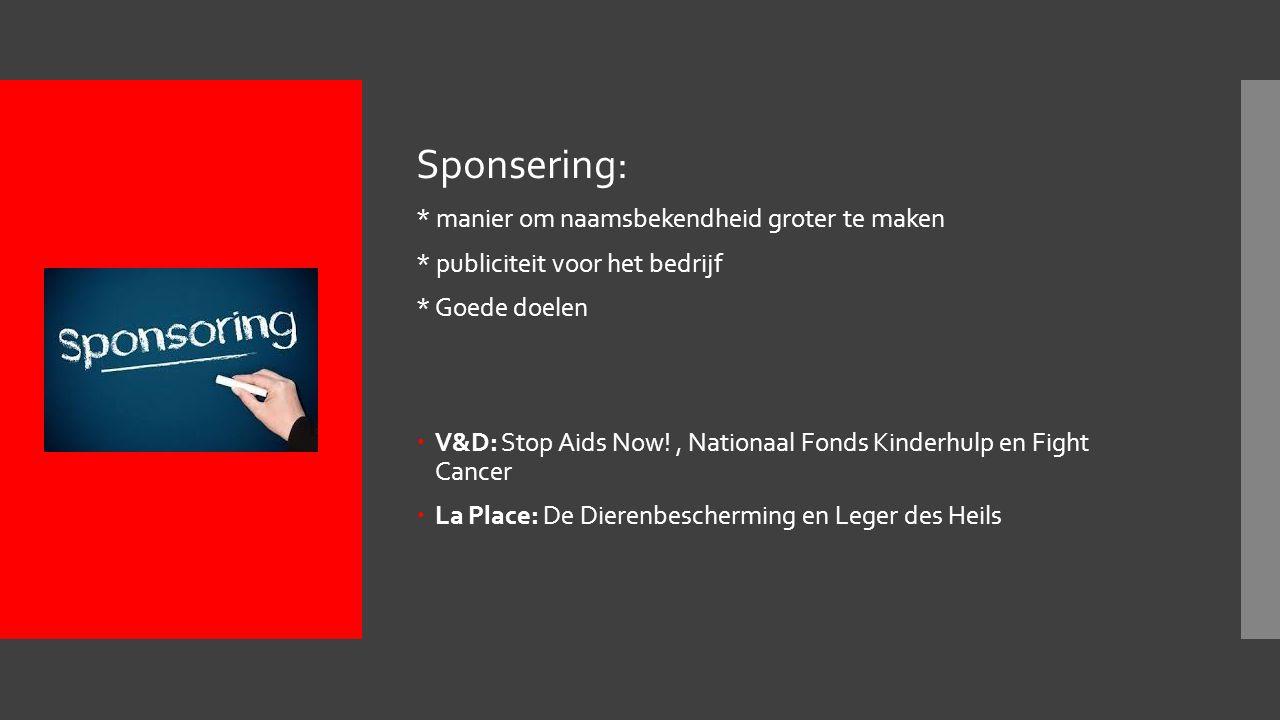 Sponsering: * manier om naamsbekendheid groter te maken * publiciteit voor het bedrijf * Goede doelen  V&D: Stop Aids Now!, Nationaal Fonds Kinderhulp en Fight Cancer  La Place: De Dierenbescherming en Leger des Heils