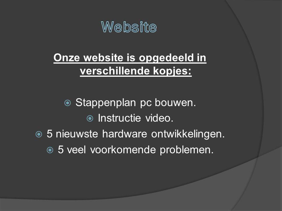 Onze website is opgedeeld in verschillende kopjes:  Stappenplan pc bouwen.  Instructie video.  5 nieuwste hardware ontwikkelingen.  5 veel voorkom