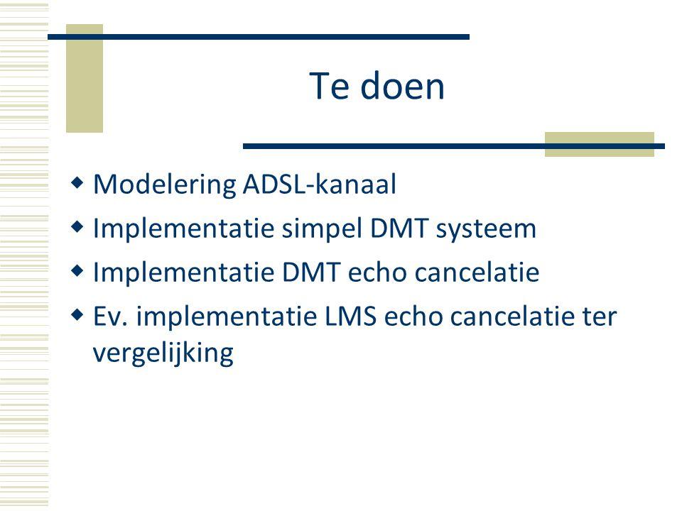 Te doen  Modelering ADSL-kanaal  Implementatie simpel DMT systeem  Implementatie DMT echo cancelatie  Ev.