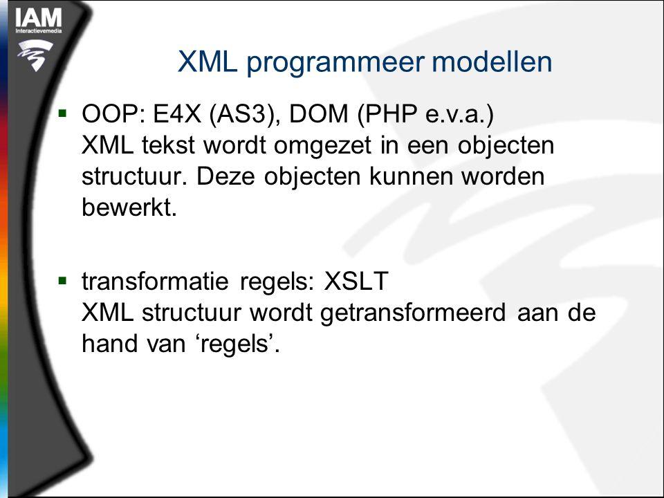 XML programmeer modellen  OOP: E4X (AS3), DOM (PHP e.v.a.) XML tekst wordt omgezet in een objecten structuur.