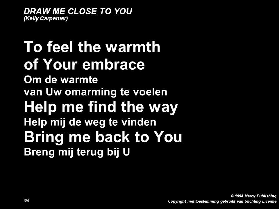 Copyright met toestemming gebruikt van Stichting Licentie © 1994 Mercy Publishing 4/4 DRAW ME CLOSE TO YOU (Kelly Carpenter) Refrein: You re all I want U bent alles wat ik wil You re all I ve ever needed U bent alles wat ik ooit nodig heb gehad You re all I want U bent alles wat ik wil Help me know You are near Help mij te weten dat U dichtbij bent