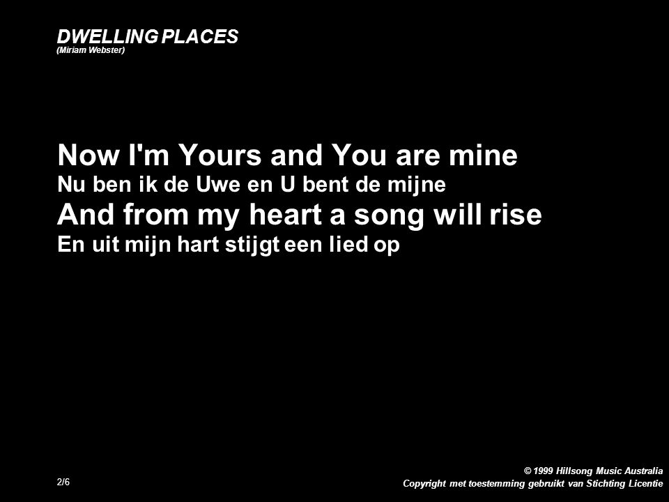 Copyright met toestemming gebruikt van Stichting Licentie © 1999 Hillsong Music Australia 2/6 DWELLING PLACES (Miriam Webster) Now I m Yours and You are mine Nu ben ik de Uwe en U bent de mijne And from my heart a song will rise En uit mijn hart stijgt een lied op