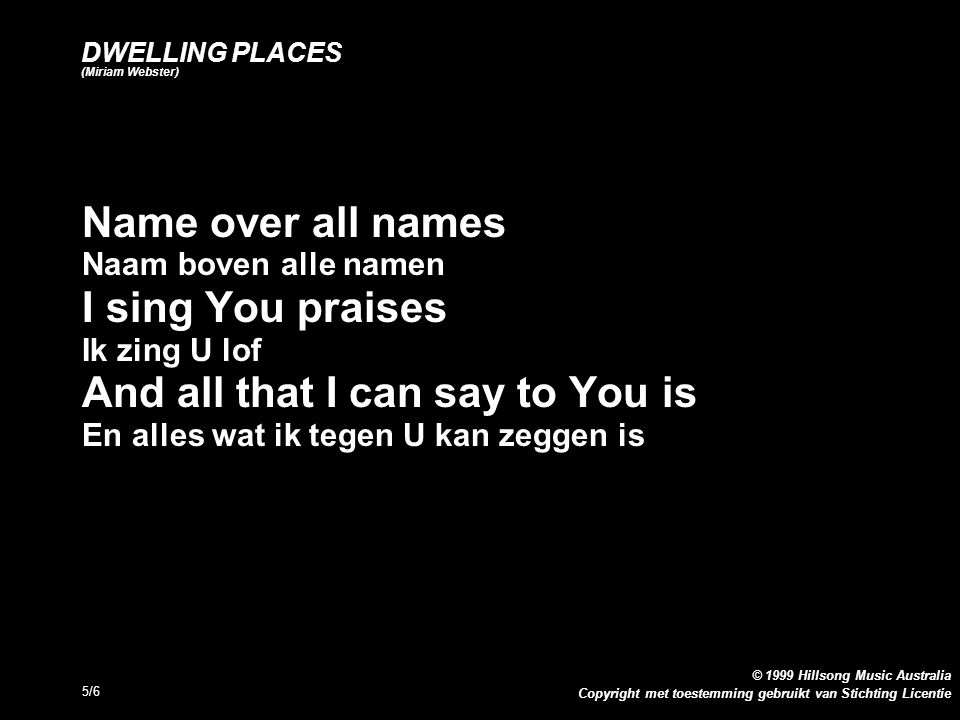 Copyright met toestemming gebruikt van Stichting Licentie © 1999 Hillsong Music Australia 5/6 DWELLING PLACES (Miriam Webster) Name over all names Naam boven alle namen I sing You praises Ik zing U lof And all that I can say to You is En alles wat ik tegen U kan zeggen is