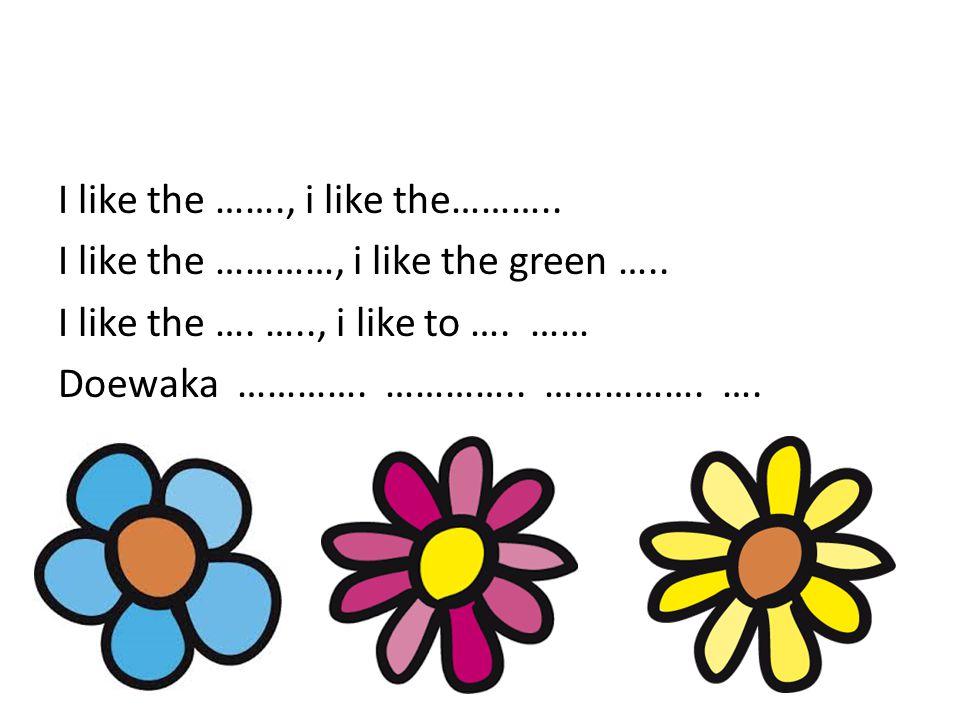 I like the ……., i like the……….. I like the …………, i like the green ….. I like the …. ….., i like to …. …… Doewaka …………. ………….. ……………. ….