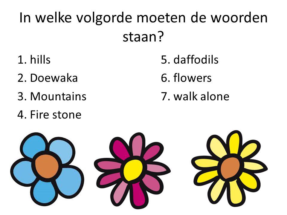 In welke volgorde moeten de woorden staan? 1. hills5. daffodils 2. Doewaka6. flowers 3. Mountains7. walk alone 4. Fire stone