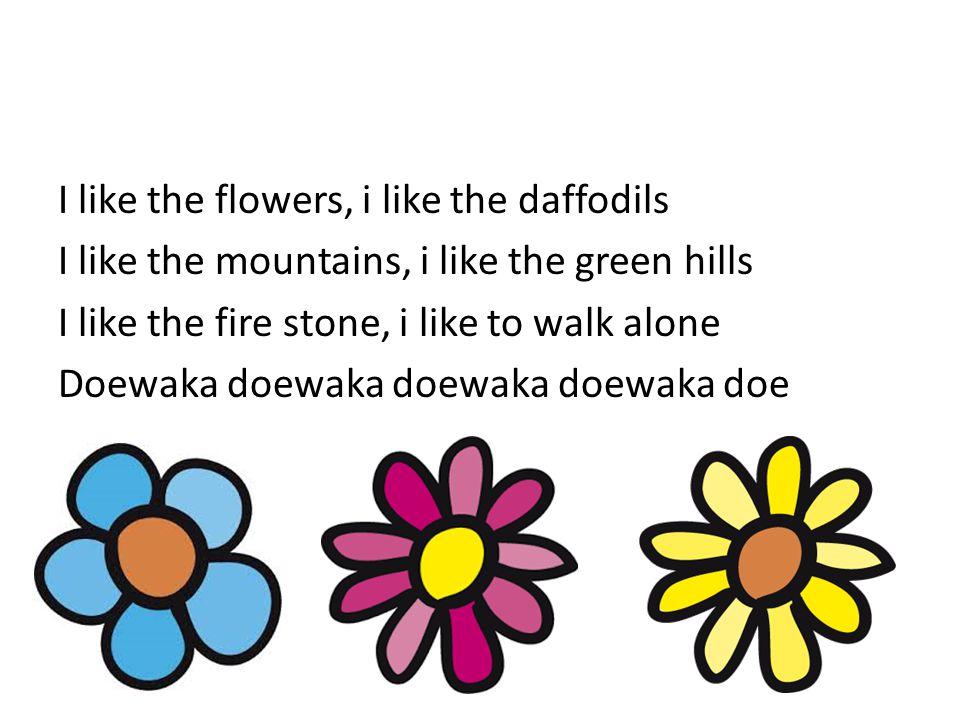 I like the flowers, i like the daffodils I like the mountains, i like the green hills I like the fire stone, i like to walk alone Doewaka doewaka doew