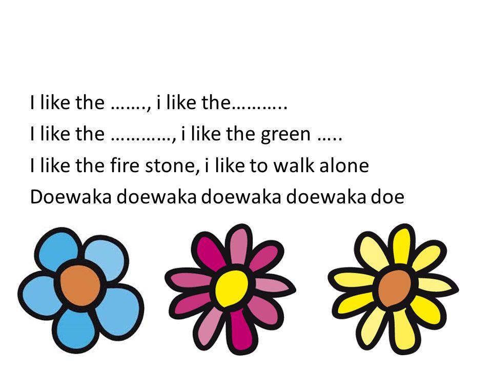 I like the ……., i like the……….. I like the …………, i like the green ….. I like the fire stone, i like to walk alone Doewaka doewaka doewaka doewaka doe