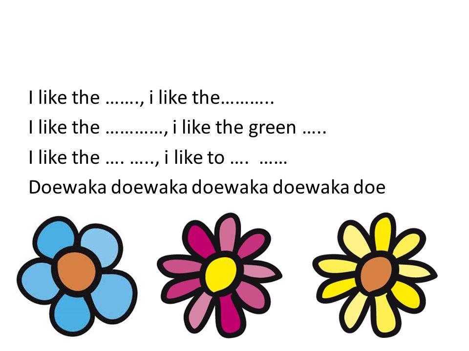 I like the ……., i like the……….. I like the …………, i like the green ….. I like the …. ….., i like to …. …… Doewaka doewaka doewaka doewaka doe