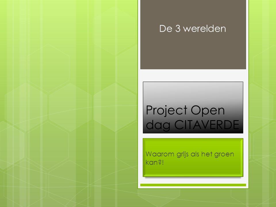 Project Open dag CITAVERDE Waarom grijs als het groen kan ! De 3 werelden