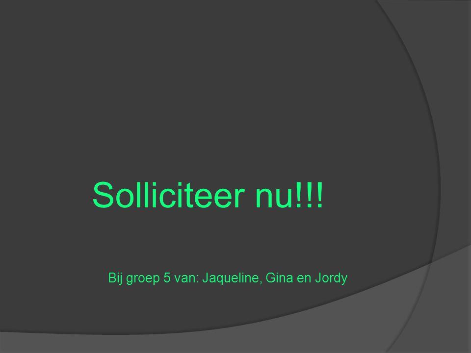 Solliciteer nu!!! Bij groep 5 van: Jaqueline, Gina en Jordy