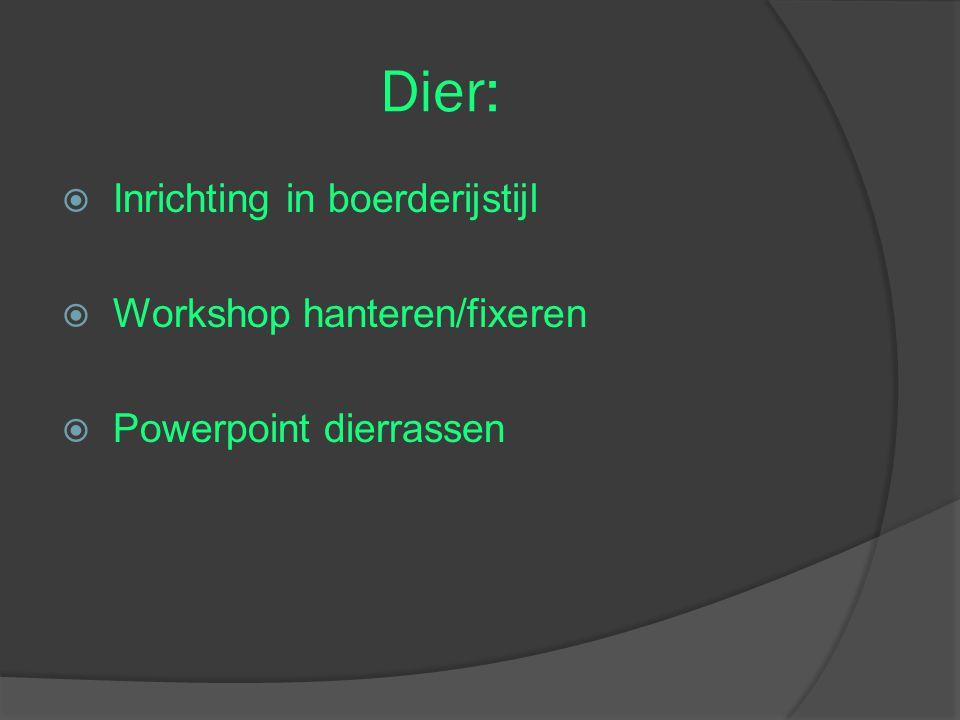 Dier:  Inrichting in boerderijstijl  Workshop hanteren/fixeren  Powerpoint dierrassen