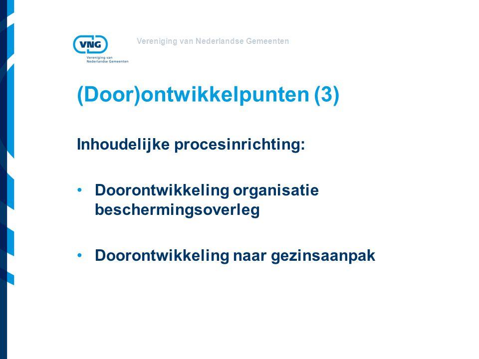 Vereniging van Nederlandse Gemeenten (Door)ontwikkelpunten (3) Inhoudelijke procesinrichting: Doorontwikkeling organisatie beschermingsoverleg Doorontwikkeling naar gezinsaanpak