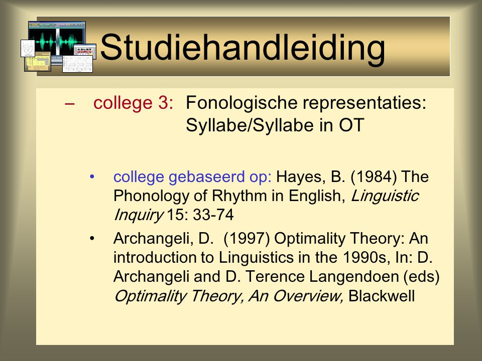 Studiehandleiding –college 1:Inleiding & overzicht –college 2:Optimality Theory lezen: Gilbers & de Hoop (1998) Conflicting constraints: an introduction to Optimality Theory, in: Lingua 104.1/2: 1-12 (plus eventueel: Kooij & Van Oostendorp (2003) hfst 6)