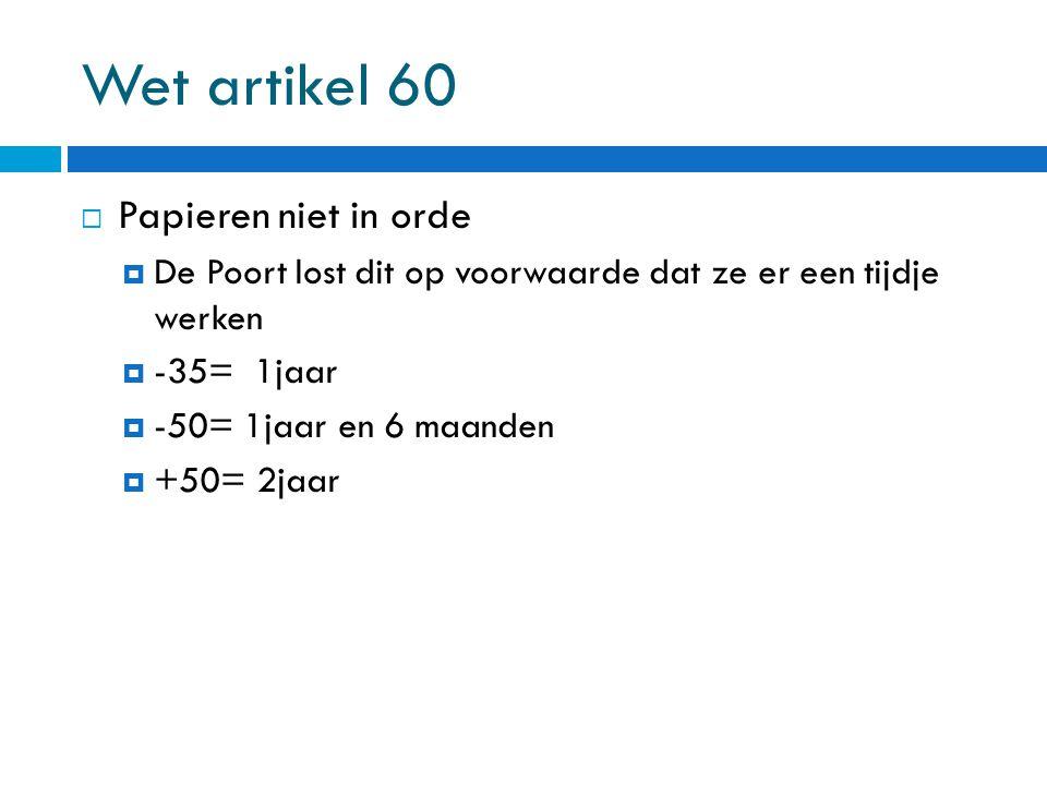 Wet artikel 60  Papieren niet in orde  De Poort lost dit op voorwaarde dat ze er een tijdje werken  -35= 1jaar  -50= 1jaar en 6 maanden  +50= 2ja