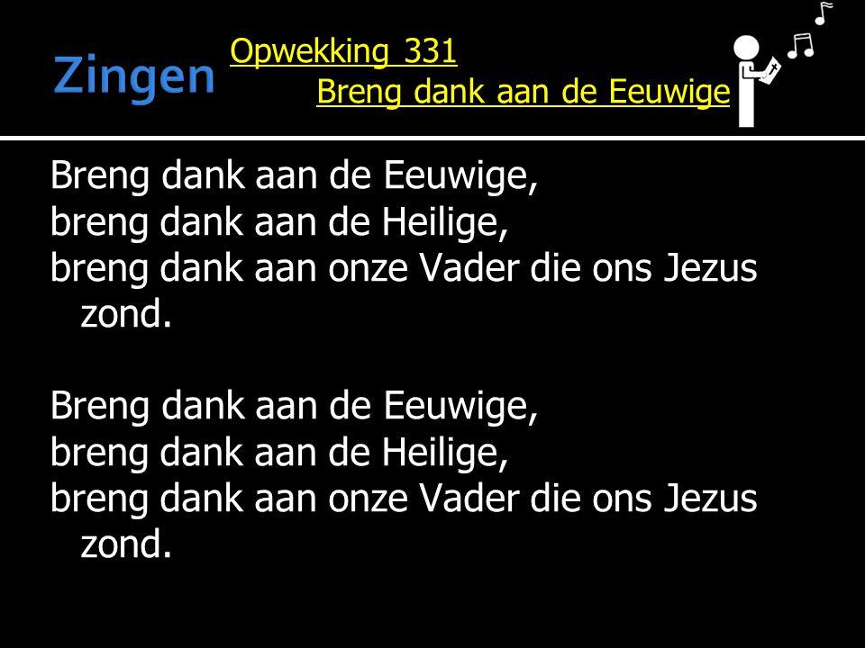 Opwekking 331 Breng dank aan de Eeuwige Breng dank aan de Eeuwige, breng dank aan de Heilige, breng dank aan onze Vader die ons Jezus zond.