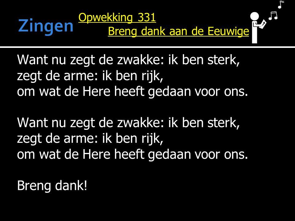 Opwekking 331 Breng dank aan de Eeuwige Want nu zegt de zwakke: ik ben sterk, zegt de arme: ik ben rijk, om wat de Here heeft gedaan voor ons.