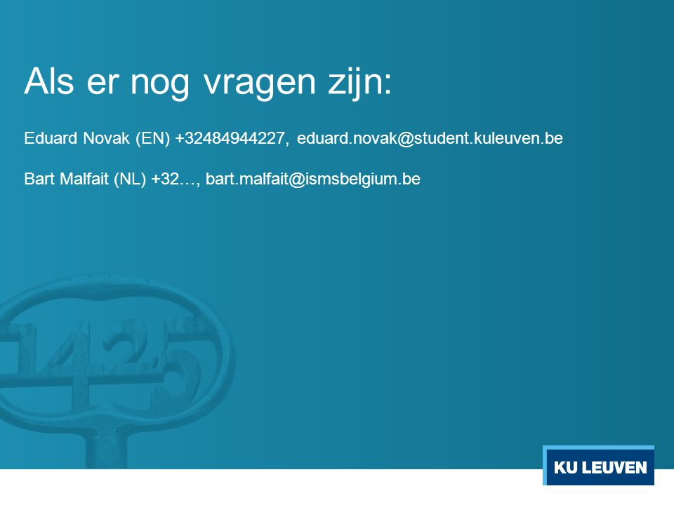 Als er nog vragen zijn: Eduard Novak (EN) +32484944227, eduard.novak@student.kuleuven.be Bart Malfait (NL) +32…, bart.malfait@ismsbelgium.be