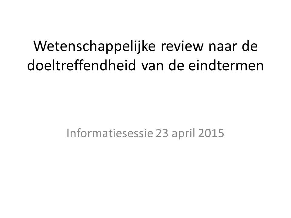 Wetenschappelijke review naar de doeltreffendheid van de eindtermen Informatiesessie 23 april 2015