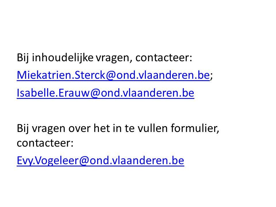 Bij inhoudelijke vragen, contacteer: Miekatrien.Sterck@ond.vlaanderen.beMiekatrien.Sterck@ond.vlaanderen.be; Isabelle.Erauw@ond.vlaanderen.be Bij vragen over het in te vullen formulier, contacteer: Evy.Vogeleer@ond.vlaanderen.be