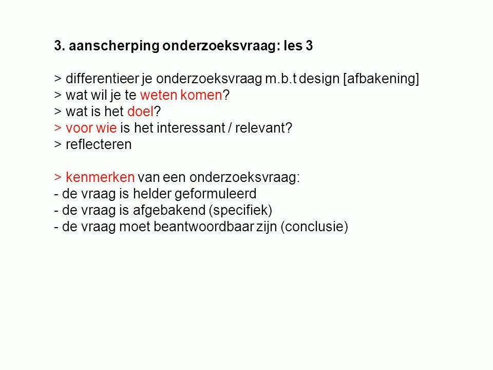 3. aanscherping onderzoeksvraag: les 3 > differentieer je onderzoeksvraag m.b.t design [afbakening] > wat wil je te weten komen? > wat is het doel? >