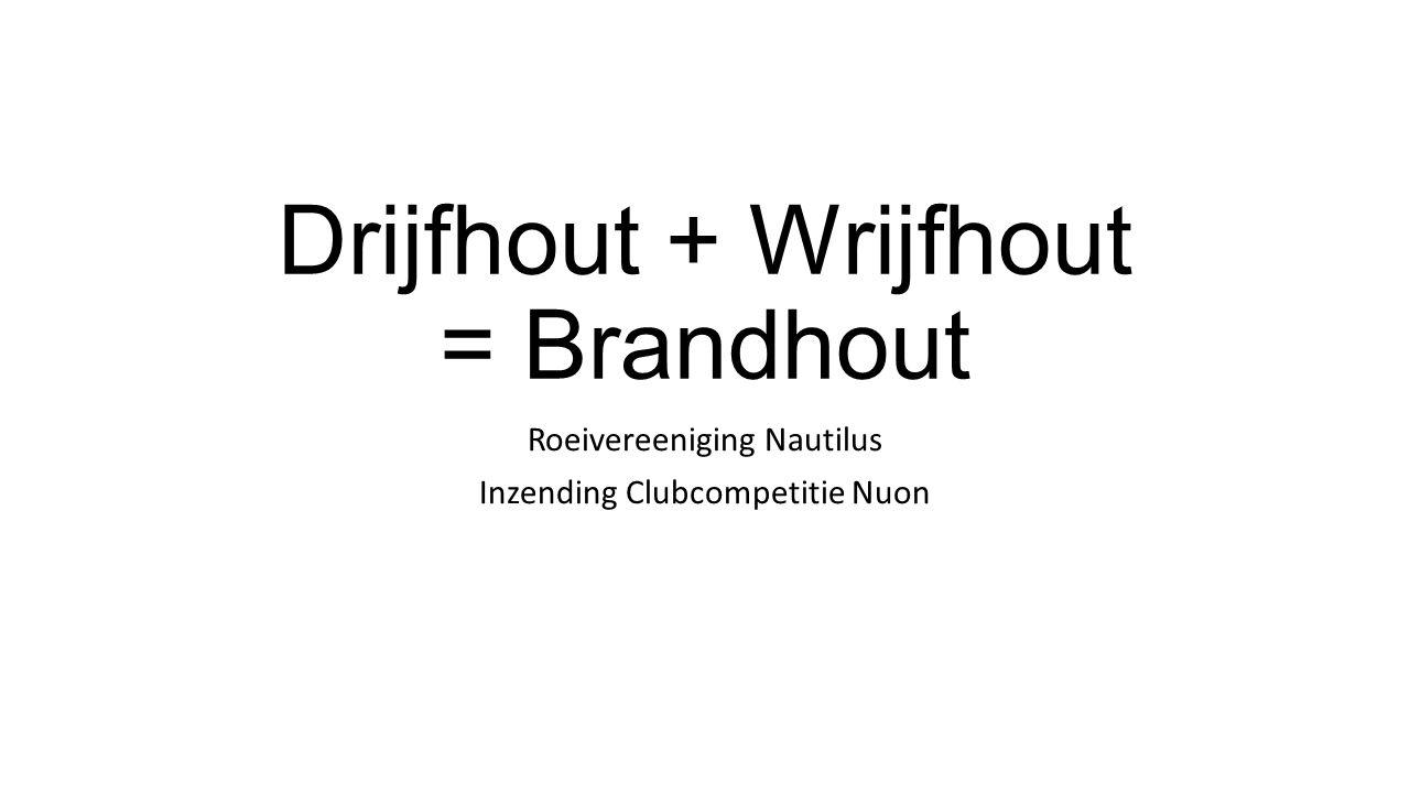 Drijfhout + Wrijfhout = Brandhout Roeivereeniging Nautilus Inzending Clubcompetitie Nuon