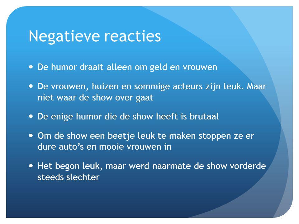 Negatieve reacties De humor draait alleen om geld en vrouwen De vrouwen, huizen en sommige acteurs zijn leuk. Maar niet waar de show over gaat De enig
