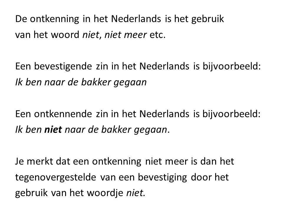 De ontkenning in het Nederlands is het gebruik van het woord niet, niet meer etc. Een bevestigende zin in het Nederlands is bijvoorbeeld: Ik ben naar