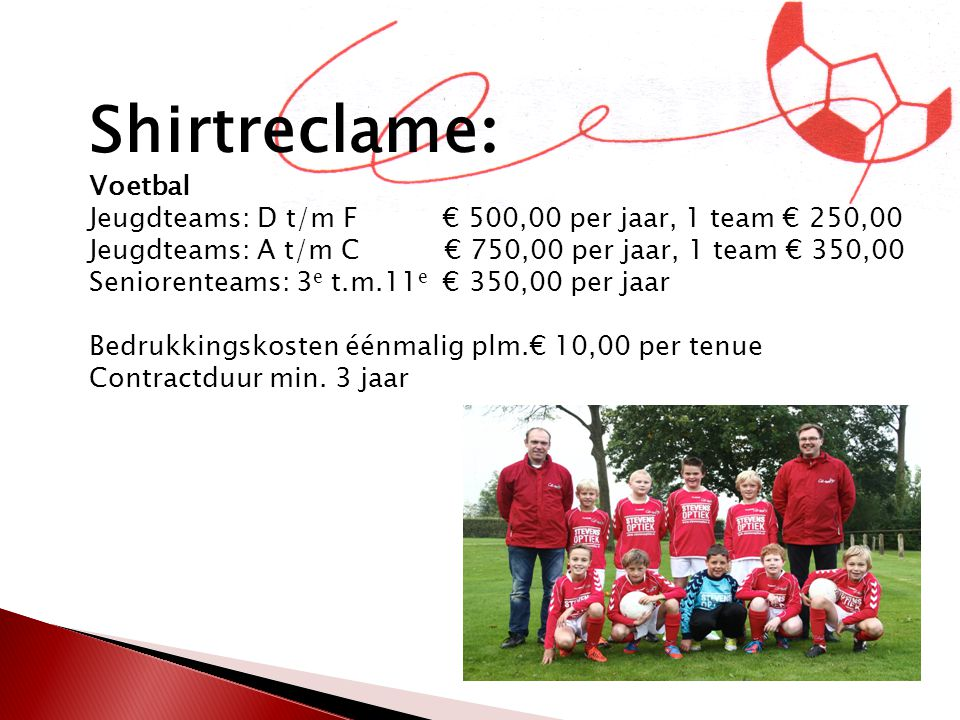 Shirtreclame : Voetbal Jeugdteams: D t/m F € 500,00 per jaar, 1 team € 250,00 Jeugdteams: A t/m C € 750,00 per jaar, 1 team € 350,00 Seniorenteams: 3