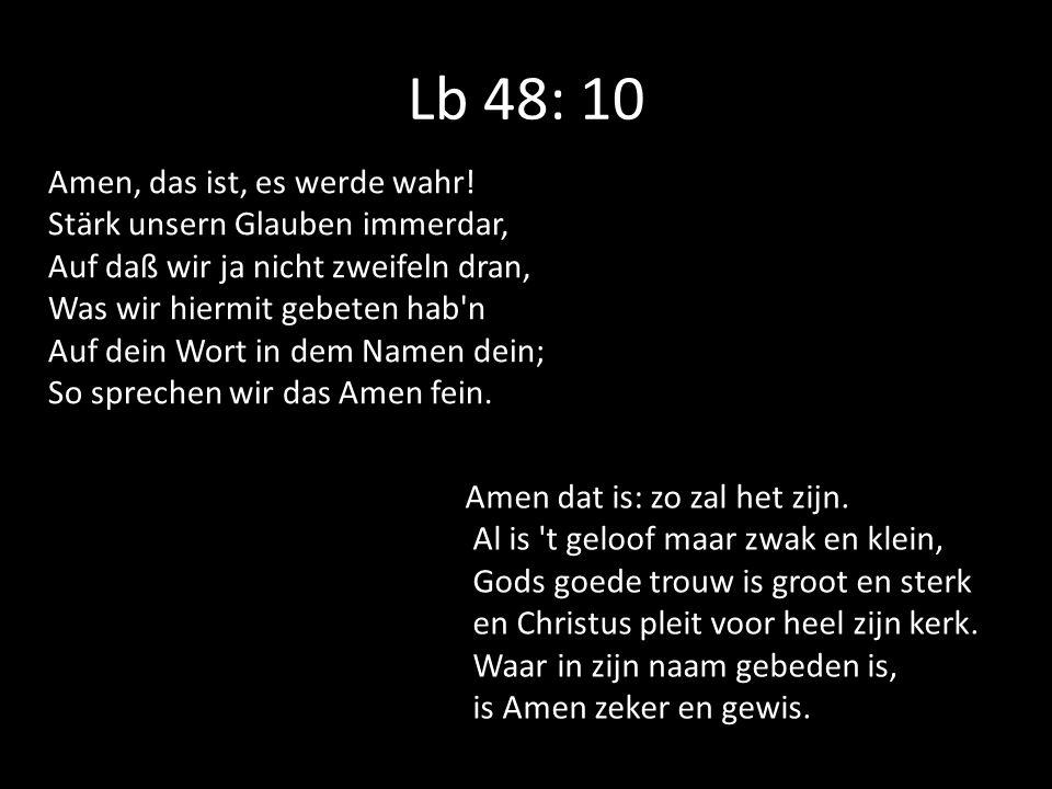 Lb 48: 10 Amen, das ist, es werde wahr! Stärk unsern Glauben immerdar, Auf daß wir ja nicht zweifeln dran, Was wir hiermit gebeten hab'n Auf dein Wort