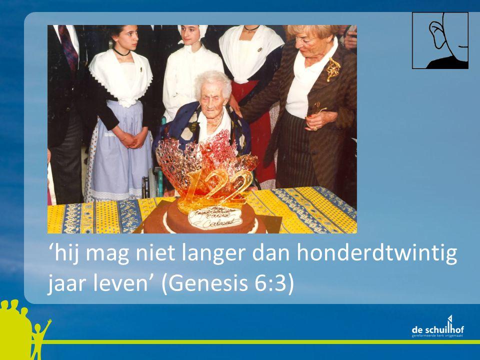 'hij mag niet langer dan honderdtwintig jaar leven' (Genesis 6:3)