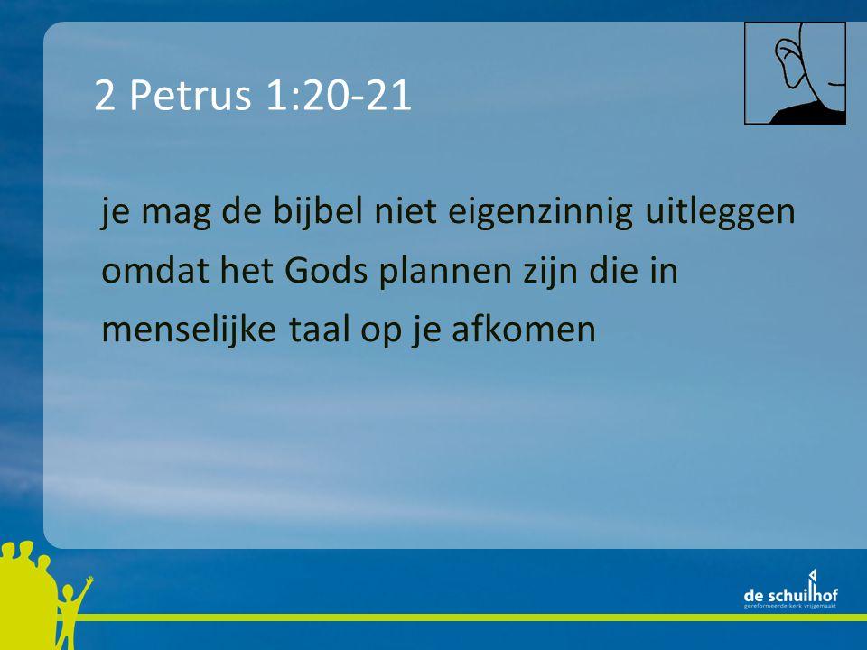 je mag de bijbel niet eigenzinnig uitleggen omdat het Gods plannen zijn die in menselijke taal op je afkomen