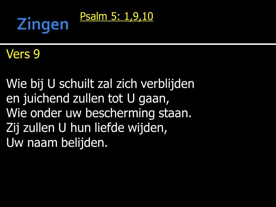 Psalm 5: 1,9,10 Vers 9 Wie bij U schuilt zal zich verblijden en juichend zullen tot U gaan, Wie onder uw bescherming staan.