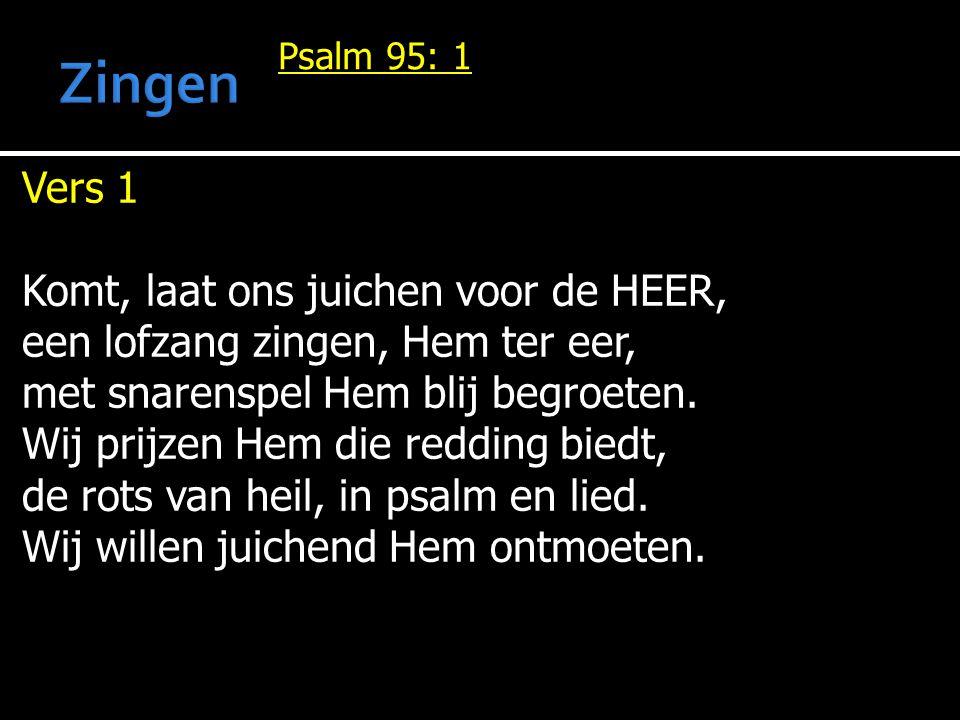 Psalm 95: 1 Vers 1 Komt, laat ons juichen voor de HEER, een lofzang zingen, Hem ter eer, met snarenspel Hem blij begroeten.