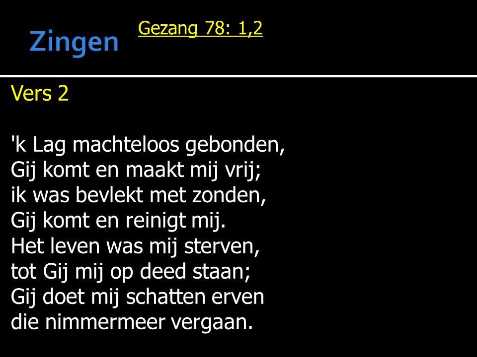 Gezang 78: 1,2 Vers 2 k Lag machteloos gebonden, Gij komt en maakt mij vrij; ik was bevlekt met zonden, Gij komt en reinigt mij.