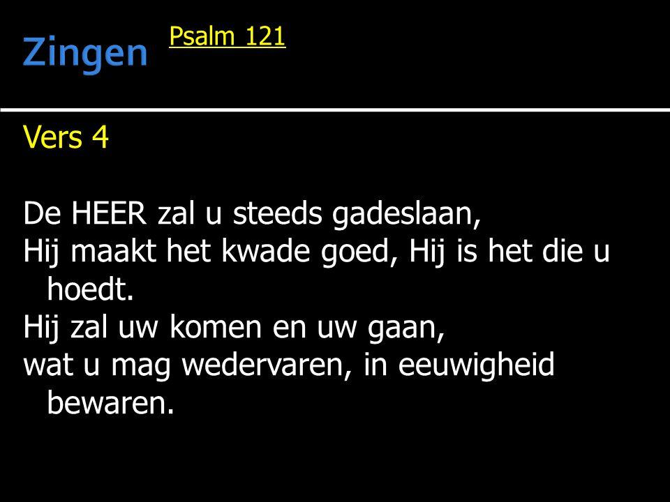 Vers 4 De HEER zal u steeds gadeslaan, Hij maakt het kwade goed, Hij is het die u hoedt. Hij zal uw komen en uw gaan, wat u mag wedervaren, in eeuwigh