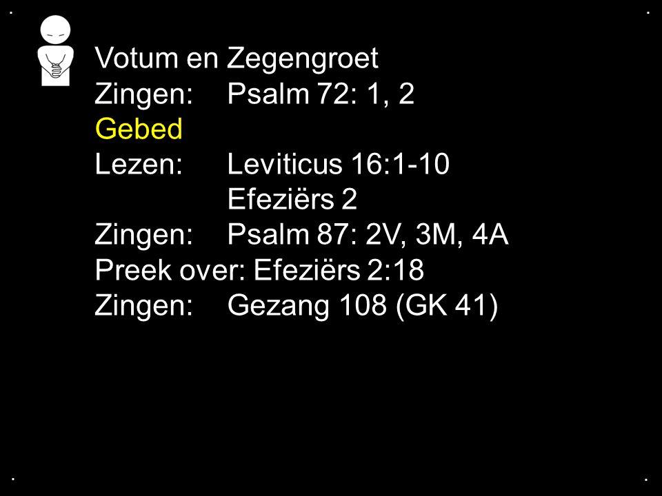 .... Votum en Zegengroet Zingen:Psalm 72: 1, 2 Gebed Lezen: Leviticus 16:1-10 Efeziërs 2 Zingen:Psalm 87: 2V, 3M, 4A Preek over: Efeziërs 2:18 Zingen: