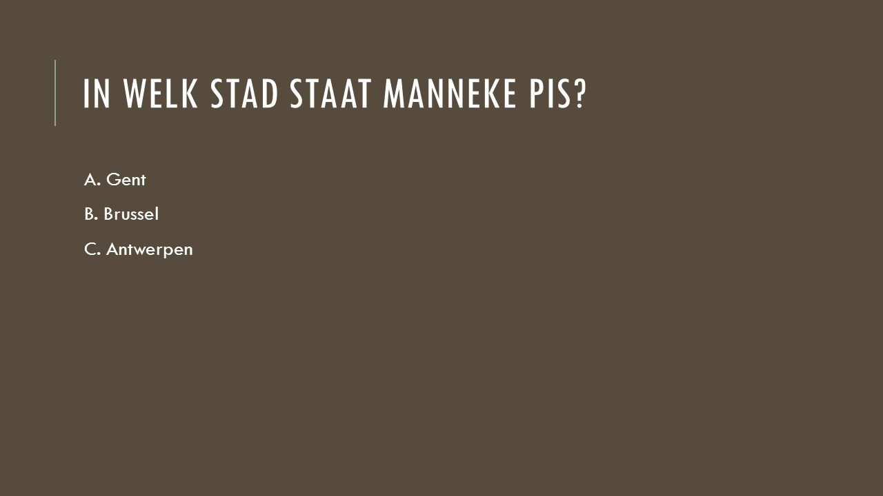 IN WELK STAD STAAT MANNEKE PIS? A. Gent B. Brussel C. Antwerpen