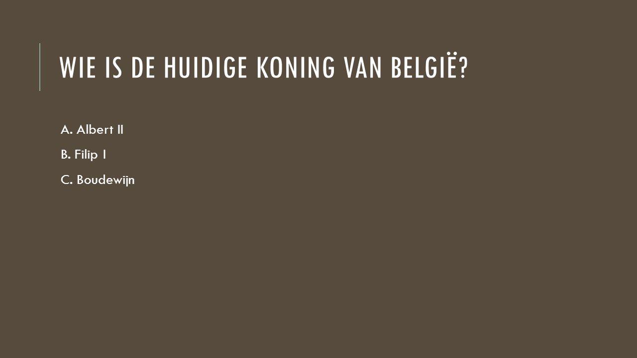 WIE IS DE HUIDIGE KONING VAN BELGIË? A. Albert II B. Filip I C. Boudewijn