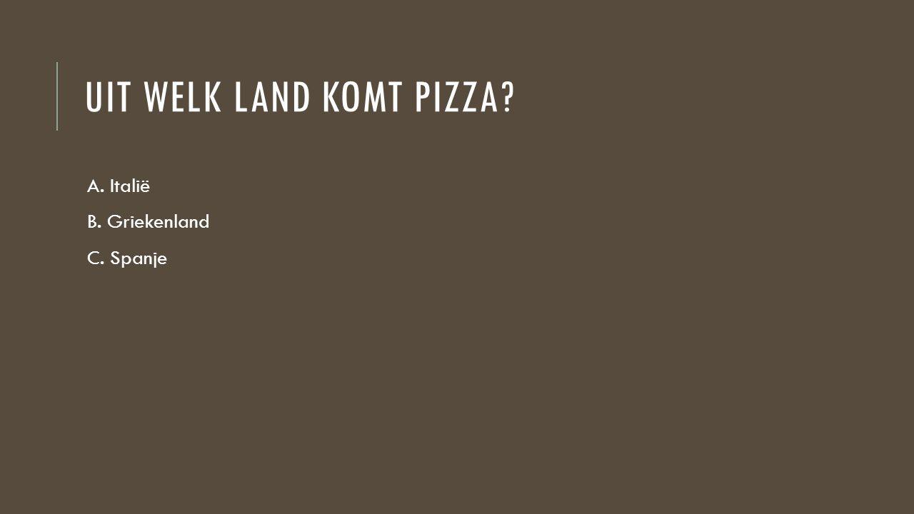 UIT WELK LAND KOMT PIZZA? A. Italië B. Griekenland C. Spanje