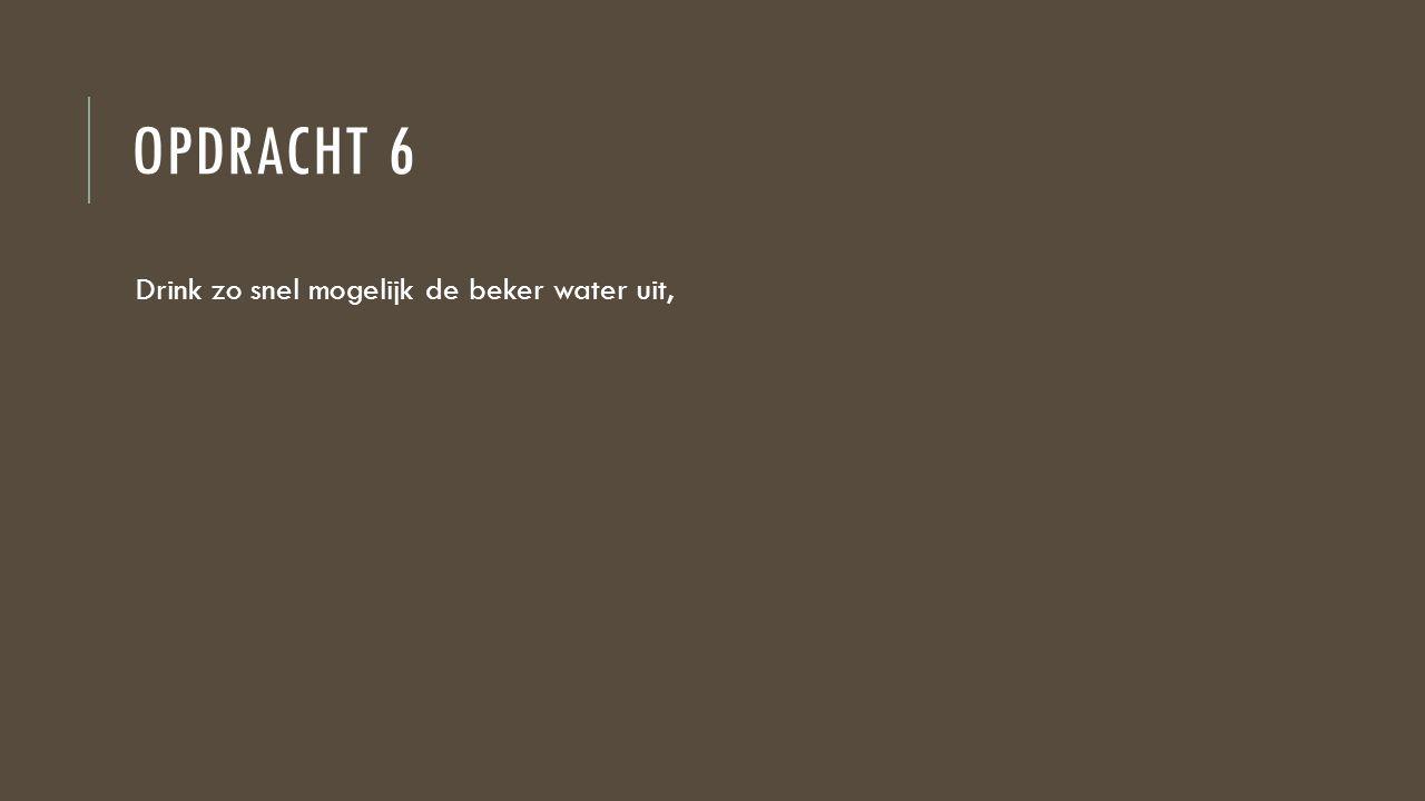 OPDRACHT 6 Drink zo snel mogelijk de beker water uit,