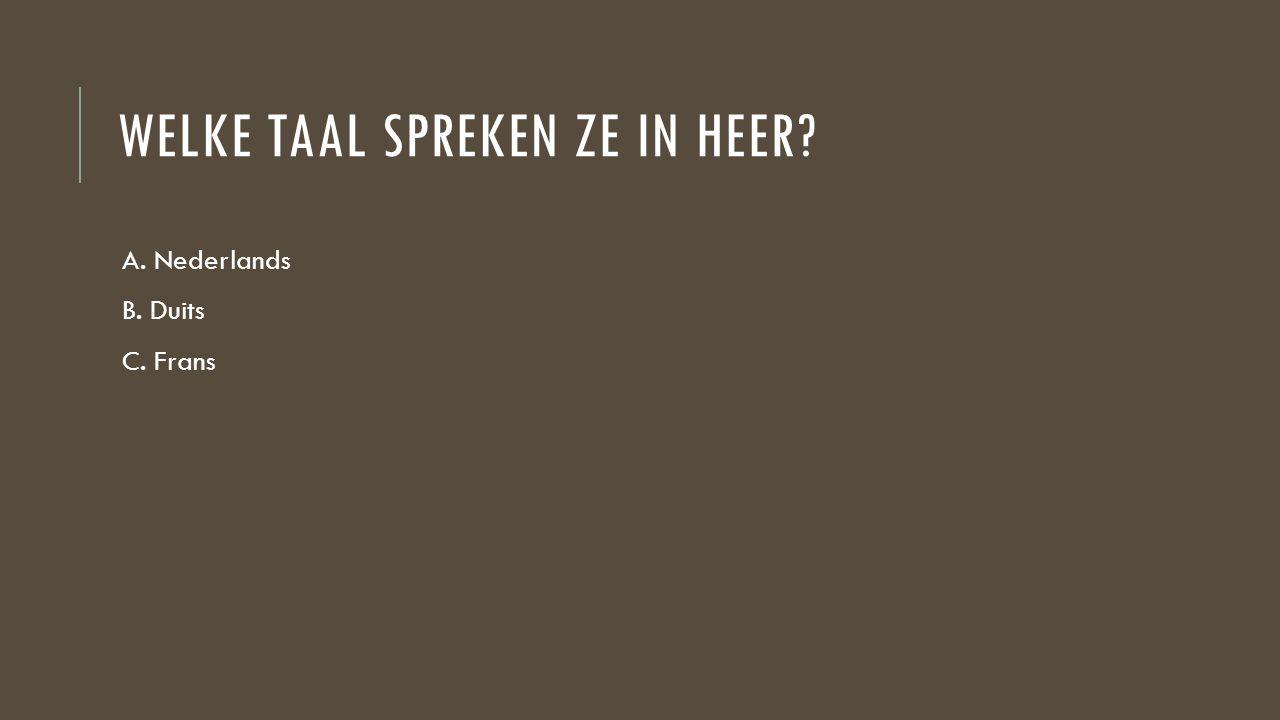 WELKE TAAL SPREKEN ZE IN HEER? A. Nederlands B. Duits C. Frans